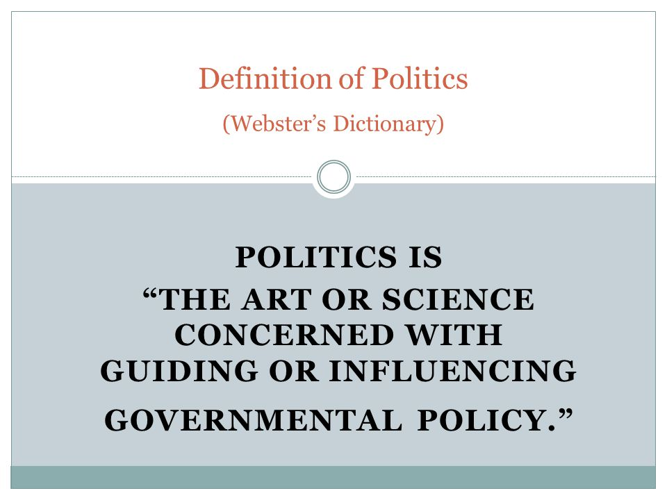 POLITICS IS THE ART OR SCIENCE CONCERNED WITH GUIDING OR INFLUENCING GOVERNMENTAL POLICY. Definition of Politics (Webster's Dictionary)