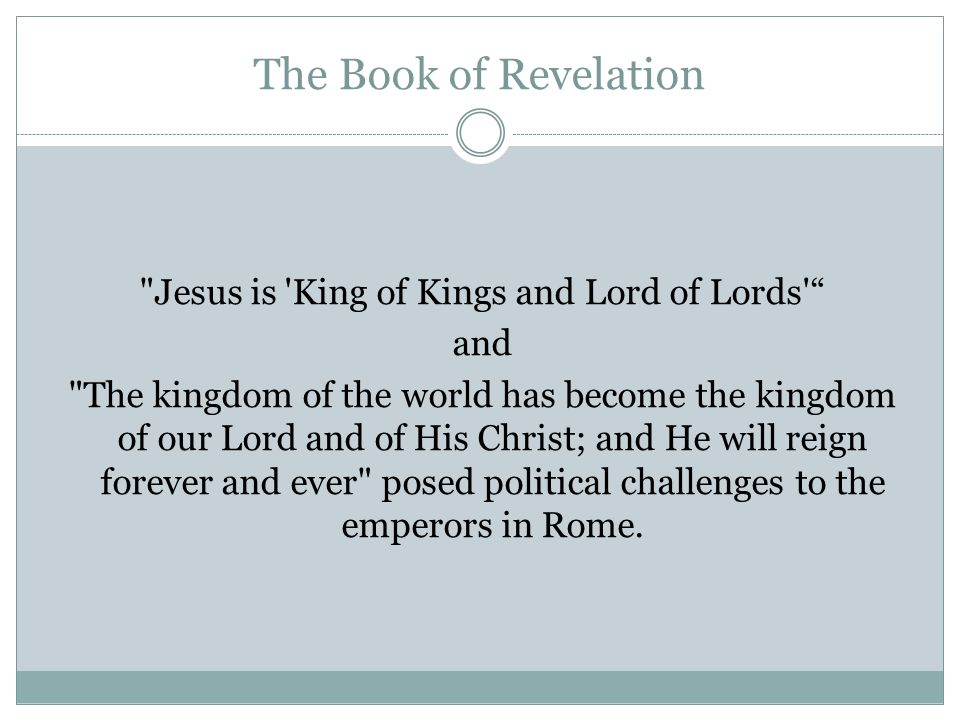 The Book of Revelation Jesus is King of Kings and Lord of Lords and The kingdom of the world has become the kingdom of our Lord and of His Christ; and He will reign forever and ever posed political challenges to the emperors in Rome.