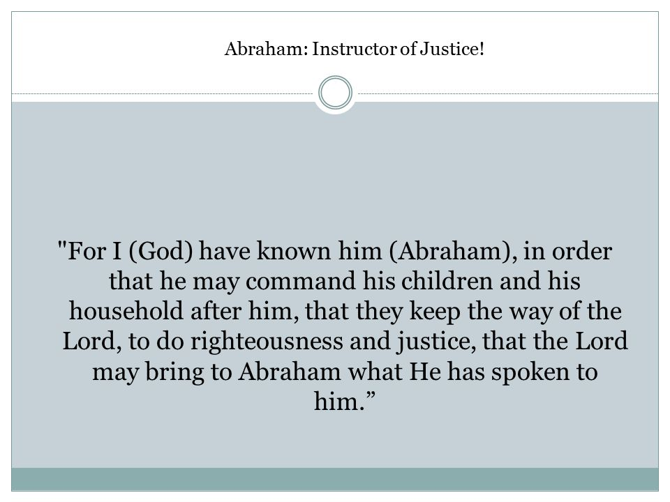 Abraham: Instructor of Justice (Genesis 18:19) For I (God) have known him (Abraham), in order that he may command his children and his household after him, that they keep the way of the Lord, to do righteousness and justice, that the Lord may bring to Abraham what He has spoken to him. Abraham: Instructor of Justice!