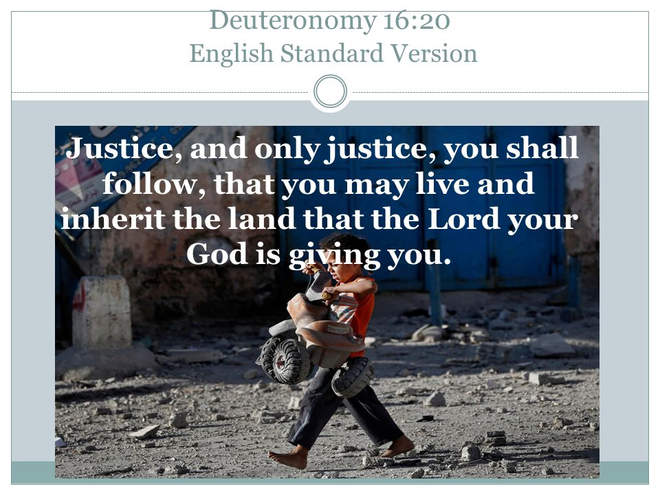 Deuteronomy 16:20 English Standard Version Justice, and only justice, you shall follow, that you may live and inherit the land that the Lord your God is giving you.