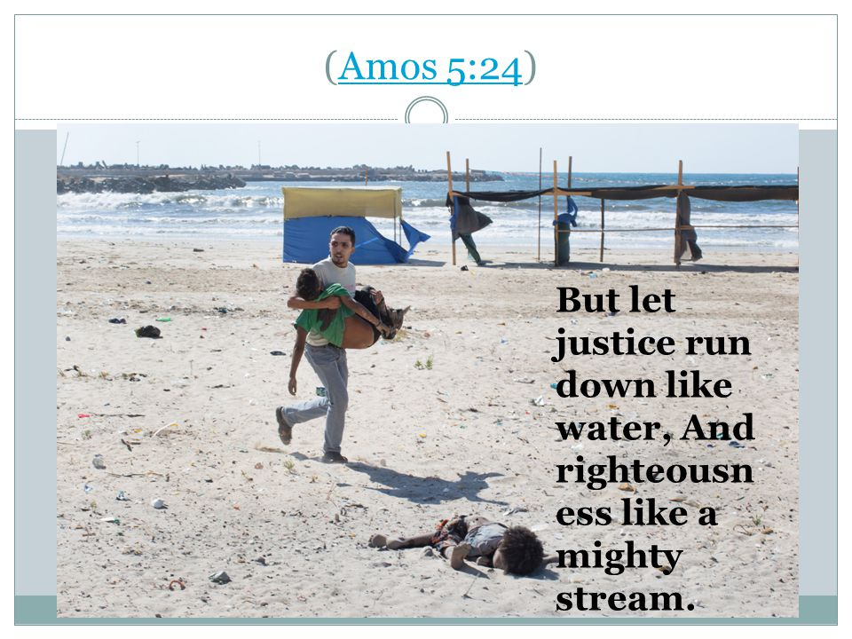 (Amos 5:24)Amos 5:24 But let justice run down like water, And righteousn ess like a mighty stream.