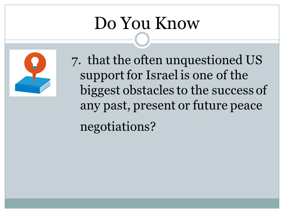 7. that the often unquestioned US support for Israel is one of the biggest obstacles to the success of any past, present or future peace negotiations?