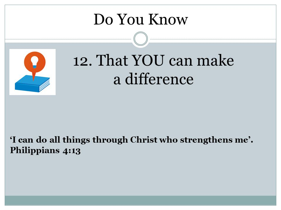 12. That YOU can make a difference 'I can do all things through Christ who strengthens me'.