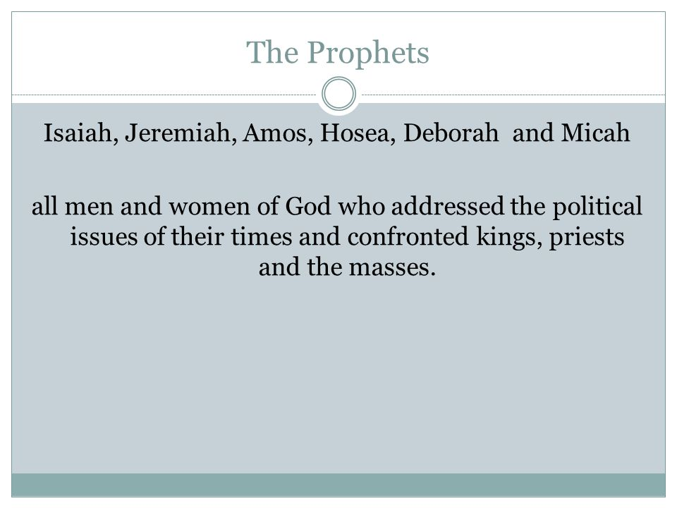 The Prophets Isaiah, Jeremiah, Amos, Hosea, Deborah and Micah all men and women of God who addressed the political issues of their times and confronted kings, priests and the masses.
