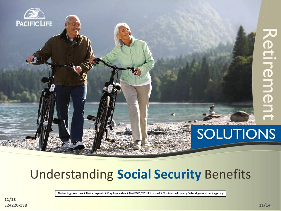 Understanding Social Security Benefits No bank guarantee Not a deposit May lose value Not FDIC/NCUA insured Not insured by any federal government agency 11/13 E24220-13B11/14