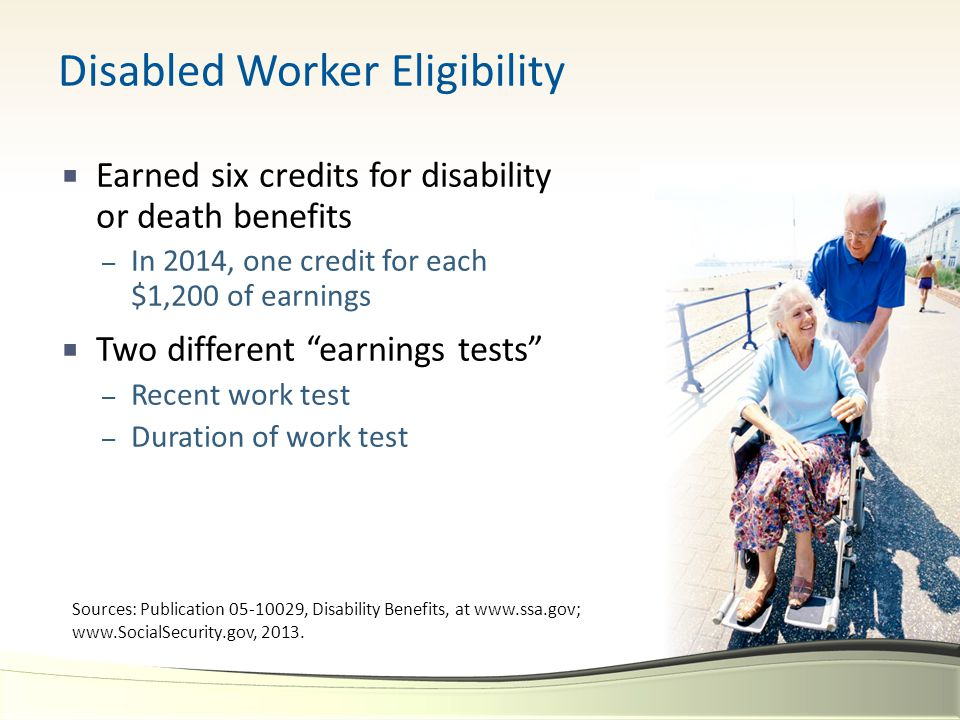 """Disabled Worker Eligibility  Earned six credits for disability or death benefits – In 2014, one credit for each $1,200 of earnings  Two different """"e"""