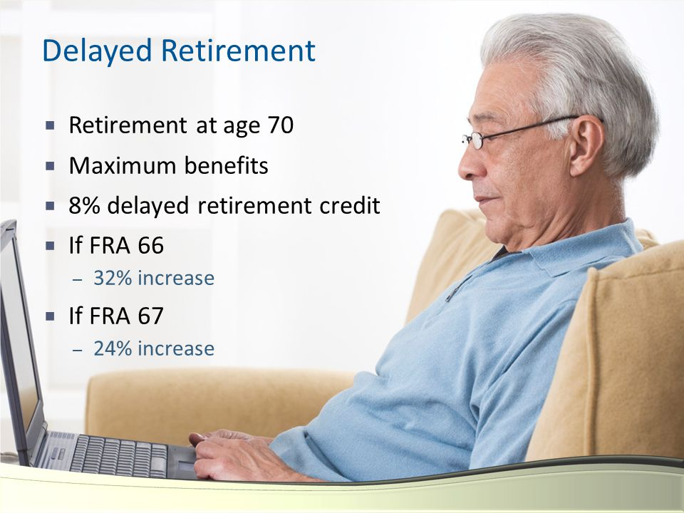Delayed Retirement  Retirement at age 70  Maximum benefits  8% delayed retirement credit  If FRA 66 – 32% increase  If FRA 67 – 24% increase