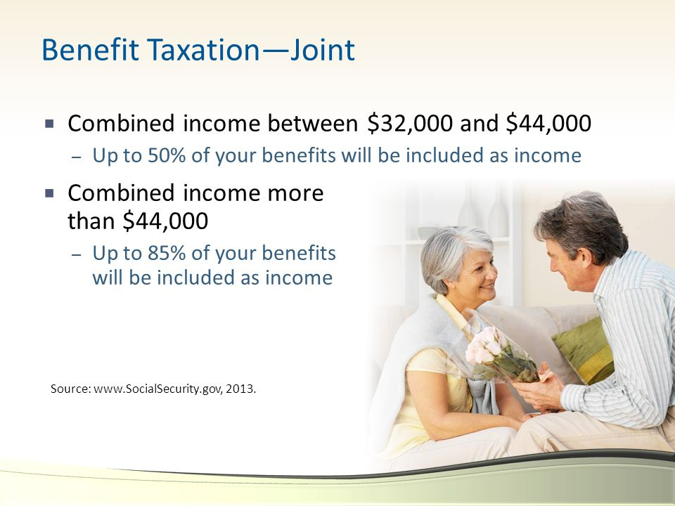  Combined income between $32,000 and $44,000 – Up to 50% of your benefits will be included as income  Combined income more than $44,000 – Up to 85%