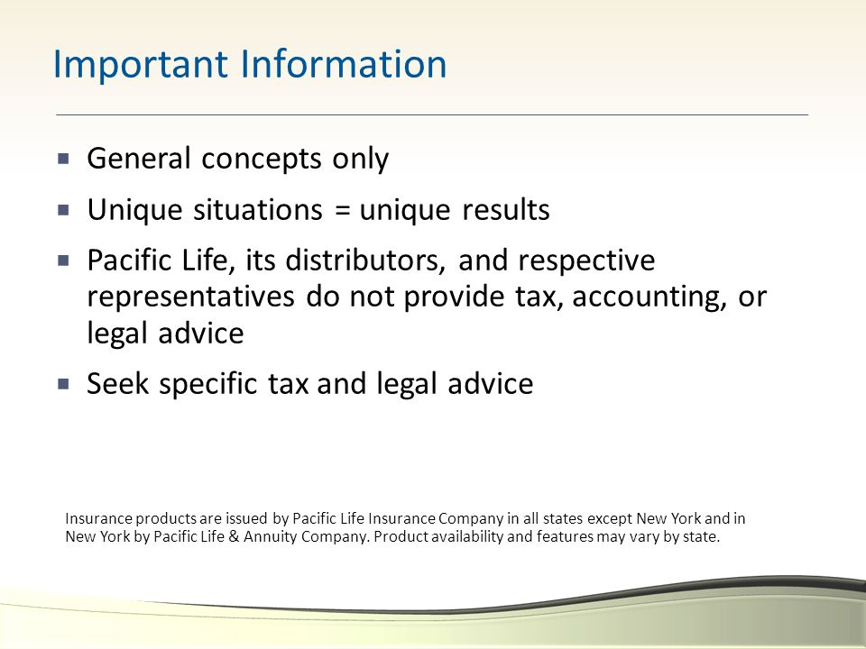  General concepts only  Unique situations = unique results  Pacific Life, its distributors, and respective representatives do not provide tax, accounting, or legal advice  Seek specific tax and legal advice Important Information Insurance products are issued by Pacific Life Insurance Company in all states except New York and in New York by Pacific Life & Annuity Company.