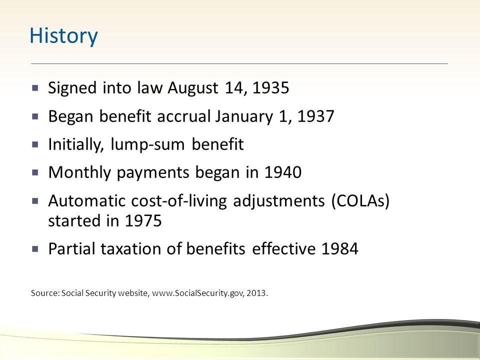  Signed into law August 14, 1935  Began benefit accrual January 1, 1937  Initially, lump-sum benefit  Monthly payments began in 1940  Automatic c