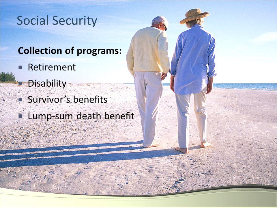 Social Security Collection of programs:  Retirement  Disability  Survivor's benefits  Lump-sum death benefit