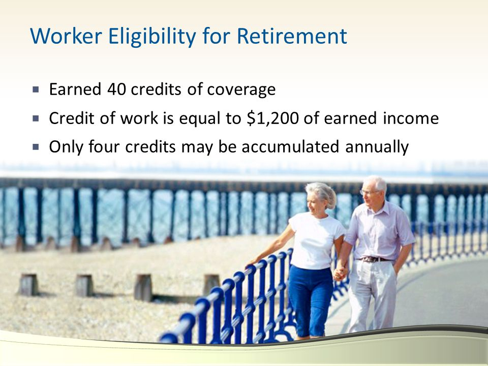 Worker Eligibility for Retirement  Earned 40 credits of coverage  Credit of work is equal to $1,200 of earned income  Only four credits may be accu