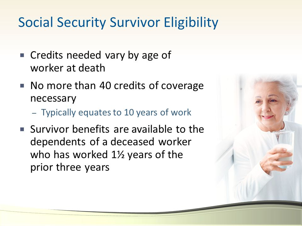 Social Security Survivor Eligibility  Credits needed vary by age of worker at death  No more than 40 credits of coverage necessary – Typically equates to 10 years of work  Survivor benefits are available to the dependents of a deceased worker who has worked 1½ years of the prior three years
