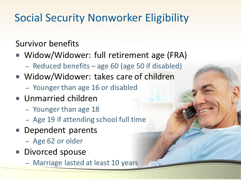 Social Security Nonworker Eligibility Survivor benefits  Widow/Widower: full retirement age (FRA) – Reduced benefits – age 60 (age 50 if disabled)  Widow/Widower: takes care of children – Younger than age 16 or disabled  Unmarried children – Younger than age 18 – Age 19 if attending school full time  Dependent parents – Age 62 or older  Divorced spouse – Marriage lasted at least 10 years