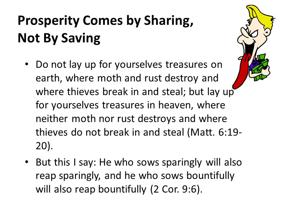 Prosperity Comes by Sharing, Not By Saving Do not lay up for yourselves treasures on earth, where moth and rust destroy and where thieves break in and steal; but lay up for yourselves treasures in heaven, where neither moth nor rust destroys and where thieves do not break in and steal (Matt.
