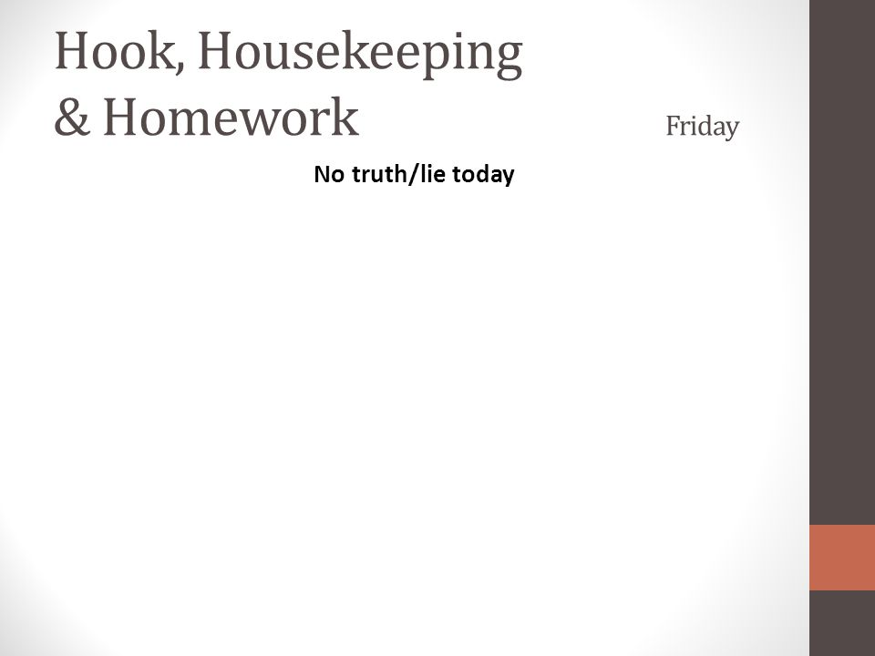 Hook, Housekeeping & Homework Friday No truth/lie today