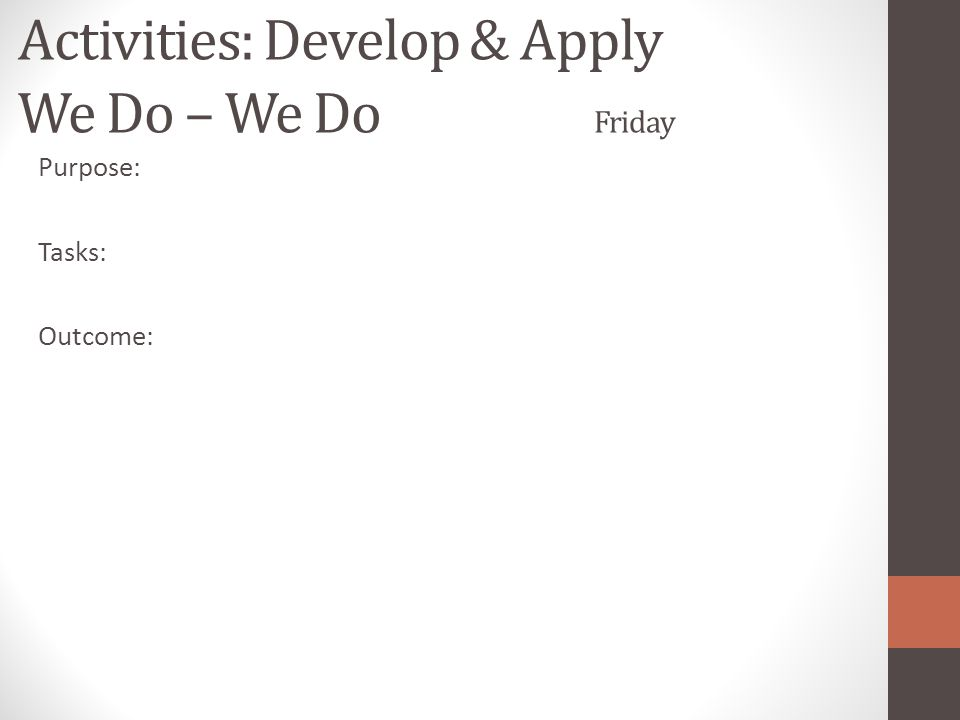 Activities: Develop & Apply We Do – We Do Friday Purpose: Tasks: Outcome: