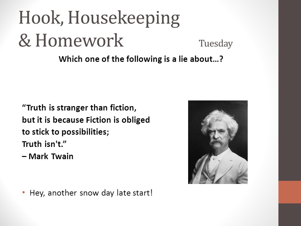 "Hook, Housekeeping & Homework Tuesday Which one of the following is a lie about…? ""Truth is stranger than fiction, but it is because Fiction is oblige"