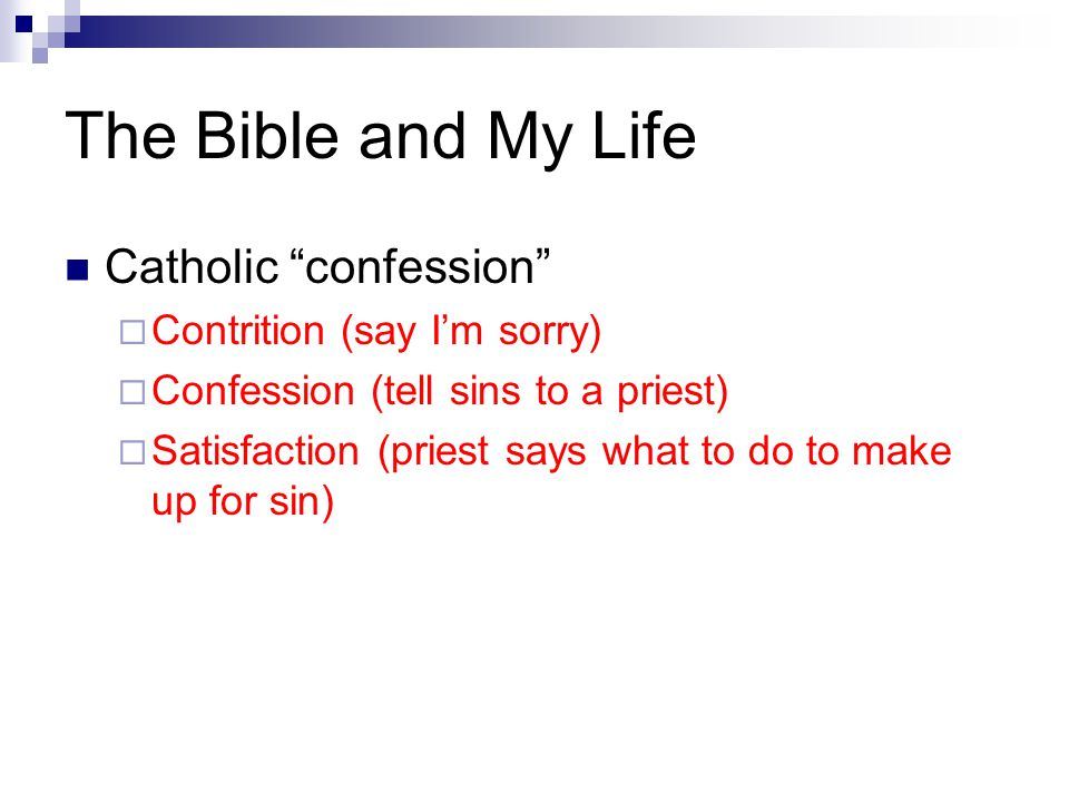 The Bible and My Life Catholic confession  Contrition (say I'm sorry)  Confession (tell sins to a priest)  Satisfaction (priest says what to do to make up for sin)