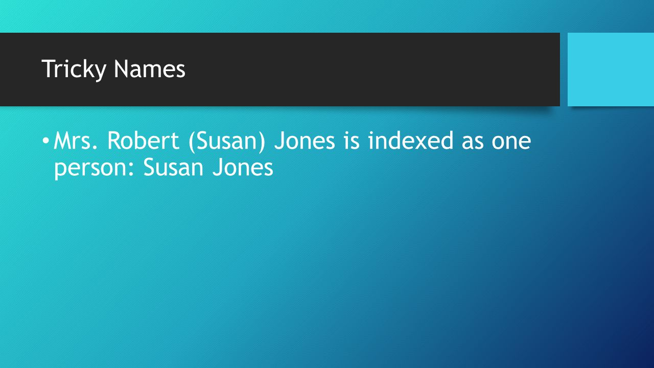 Tricky Names Mrs. Robert (Susan) Jones is indexed as one person: Susan Jones