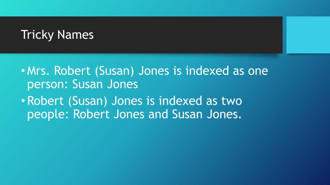 Tricky Names Mrs. Robert (Susan) Jones is indexed as one person: Susan Jones Robert (Susan) Jones is indexed as two people: Robert Jones and Susan Jon
