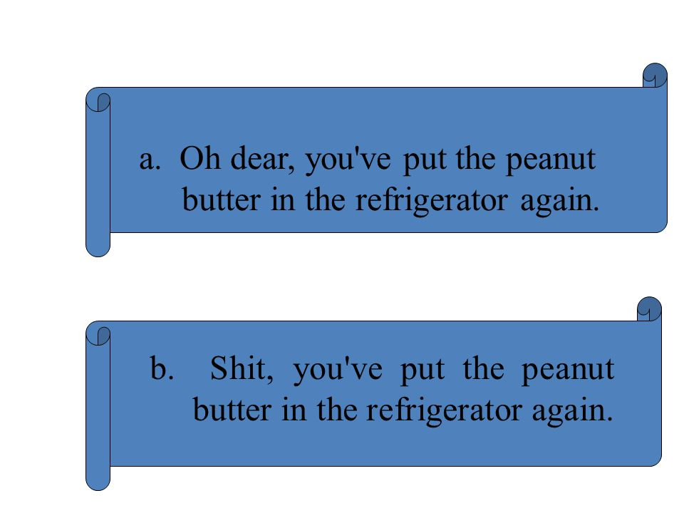 a. Oh dear, you ve put the peanut butter in the refrigerator again.