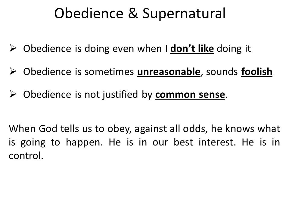 Obedience & Supernatural  Obedience is doing even when I don't like doing it  Obedience is sometimes unreasonable, sounds foolish  Obedience is not justified by common sense.