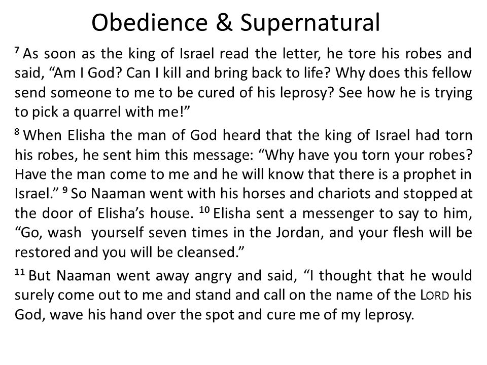 Obedience & Supernatural 7 As soon as the king of Israel read the letter, he tore his robes and said, Am I God.