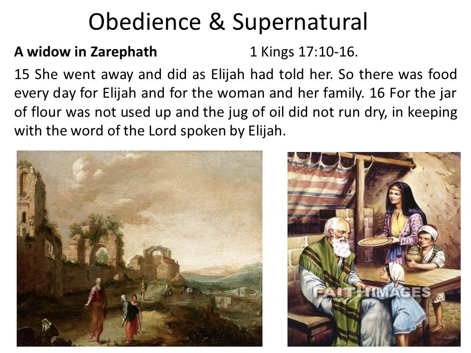 Obedience & Supernatural A widow in Zarephath1 Kings 17:10-16.