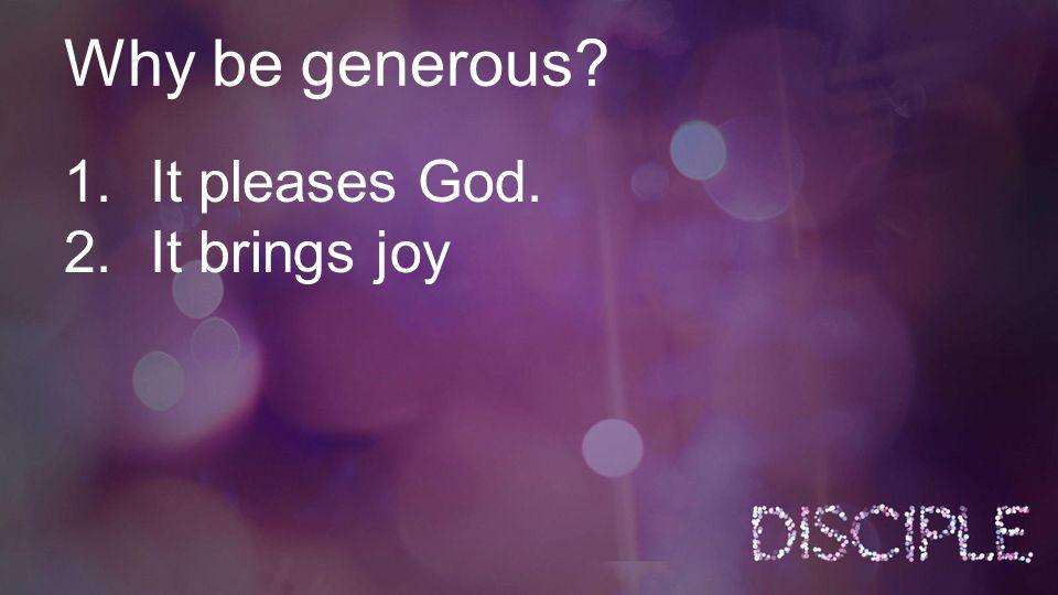 Why be generous? 1.It pleases God. 2.It brings joy