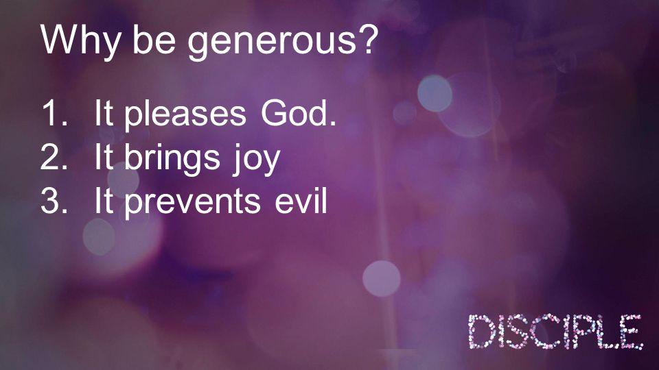 Why be generous? 1.It pleases God. 2.It brings joy 3.It prevents evil