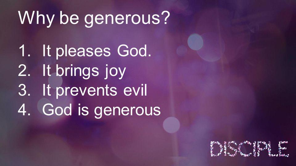 Why be generous? 1.It pleases God. 2.It brings joy 3.It prevents evil 4.God is generous