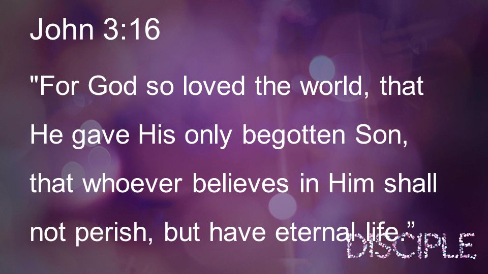 John 3:16 For God so loved the world, that He gave His only begotten Son, that whoever believes in Him shall not perish, but have eternal life.
