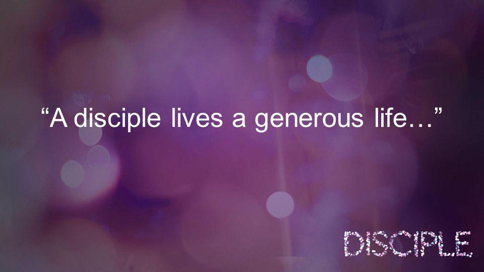 A disciple lives a generous life…