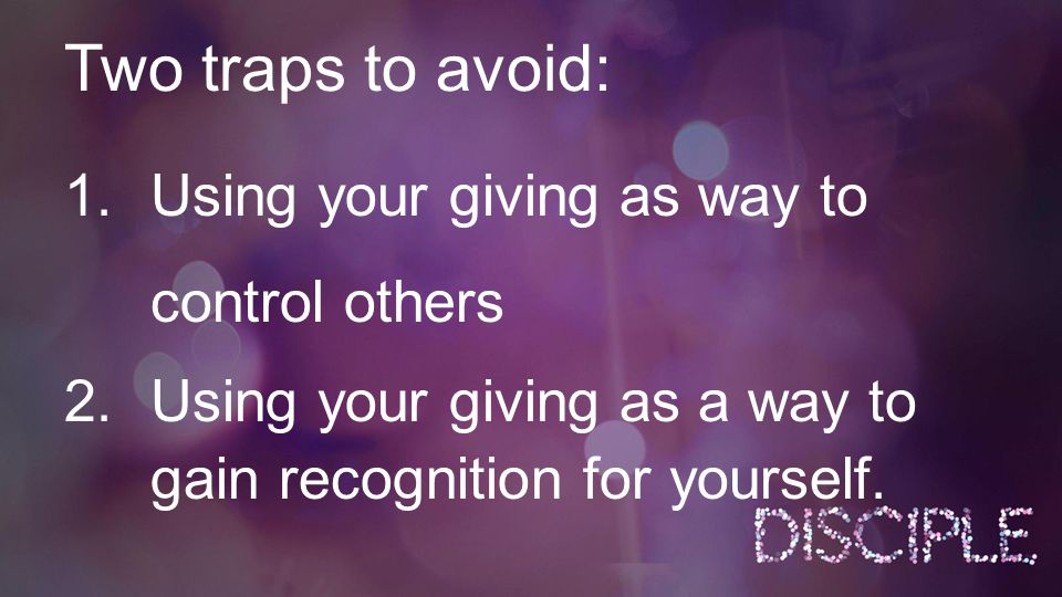 Two traps to avoid: 1.Using your giving as way to control others 2.Using your giving as a way to gain recognition for yourself.