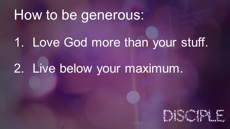 How to be generous: 1.Love God more than your stuff. 2.Live below your maximum.