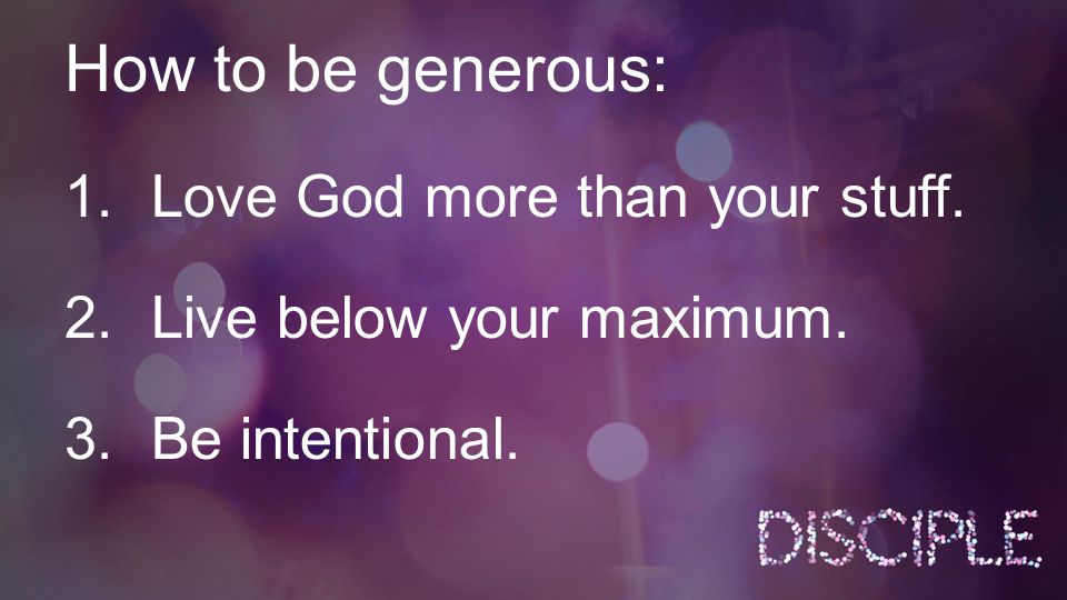 How to be generous: 1.Love God more than your stuff. 2.Live below your maximum. 3.Be intentional.