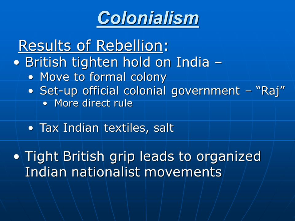 Colonialism Results of Rebellion: Results of Rebellion: British tighten hold on India –British tighten hold on India – Move to formal colonyMove to formal colony Set-up official colonial government – Raj Set-up official colonial government – Raj More direct ruleMore direct rule Tax Indian textiles, saltTax Indian textiles, salt Tight British grip leads to organized Indian nationalist movementsTight British grip leads to organized Indian nationalist movements
