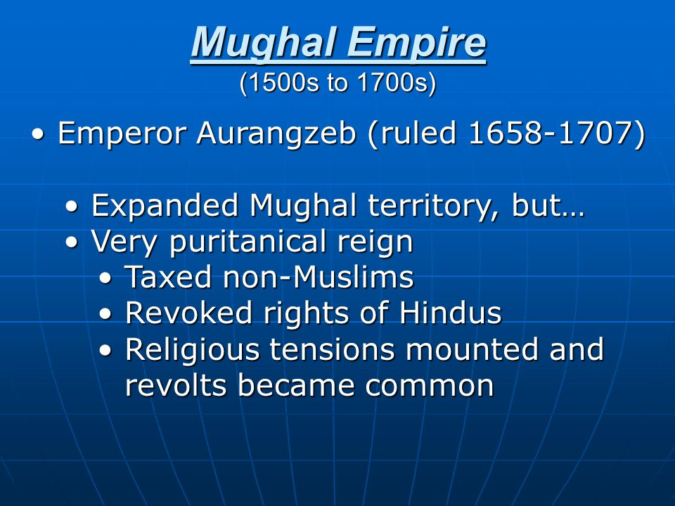 Mughal Empire (1500s to 1700s) Emperor Aurangzeb (ruled 1658-1707)Emperor Aurangzeb (ruled 1658-1707) Expanded Mughal territory, but…Expanded Mughal territory, but… Very puritanical reignVery puritanical reign Taxed non-MuslimsTaxed non-Muslims Revoked rights of HindusRevoked rights of Hindus Religious tensions mounted and revolts became commonReligious tensions mounted and revolts became common