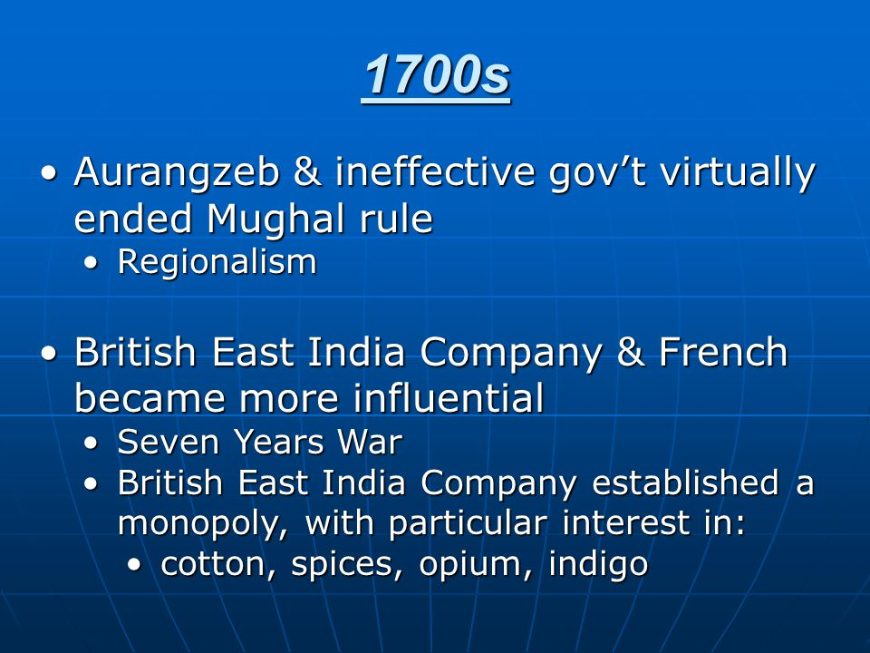 1700s Aurangzeb & ineffective gov't virtually ended Mughal ruleAurangzeb & ineffective gov't virtually ended Mughal rule RegionalismRegionalism British East India Company & French became more influentialBritish East India Company & French became more influential Seven Years WarSeven Years War British East India Company established a monopoly, with particular interest in:British East India Company established a monopoly, with particular interest in: cotton, spices, opium, indigocotton, spices, opium, indigo