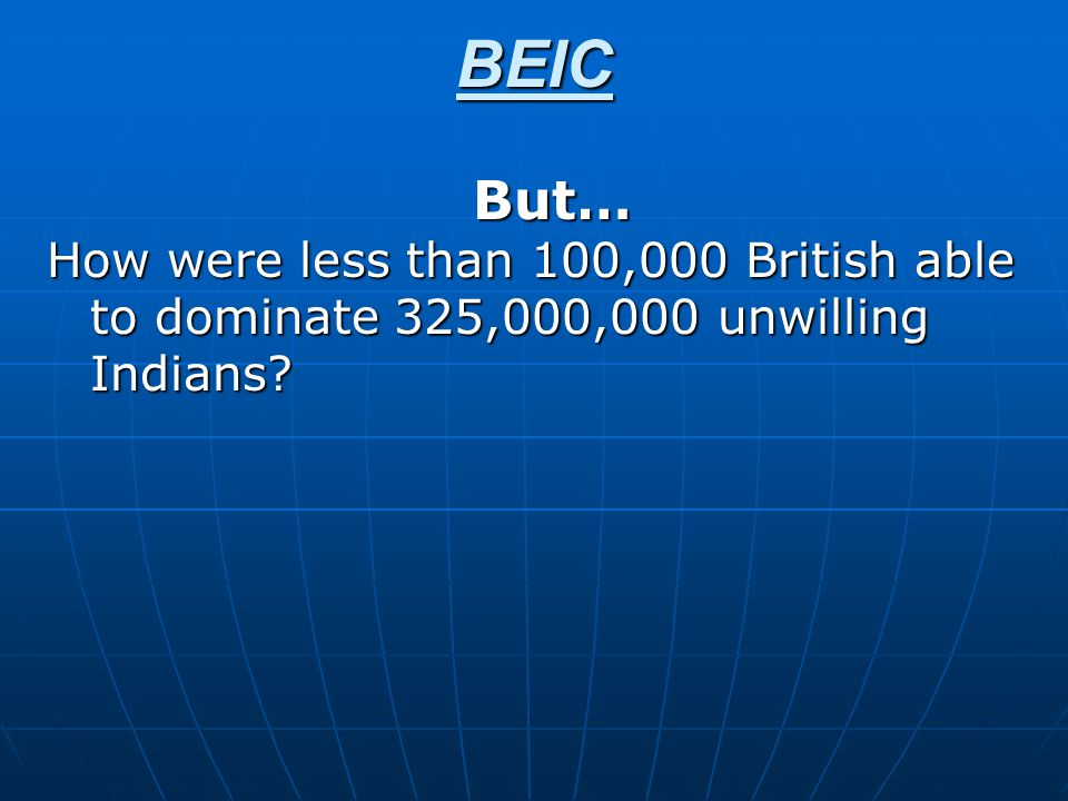BEIC But… How were less than 100,000 British able to dominate 325,000,000 unwilling Indians