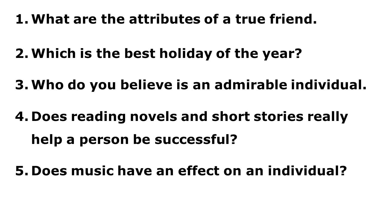 1.What are the attributes of a true friend. 2.Which is the best holiday of the year.