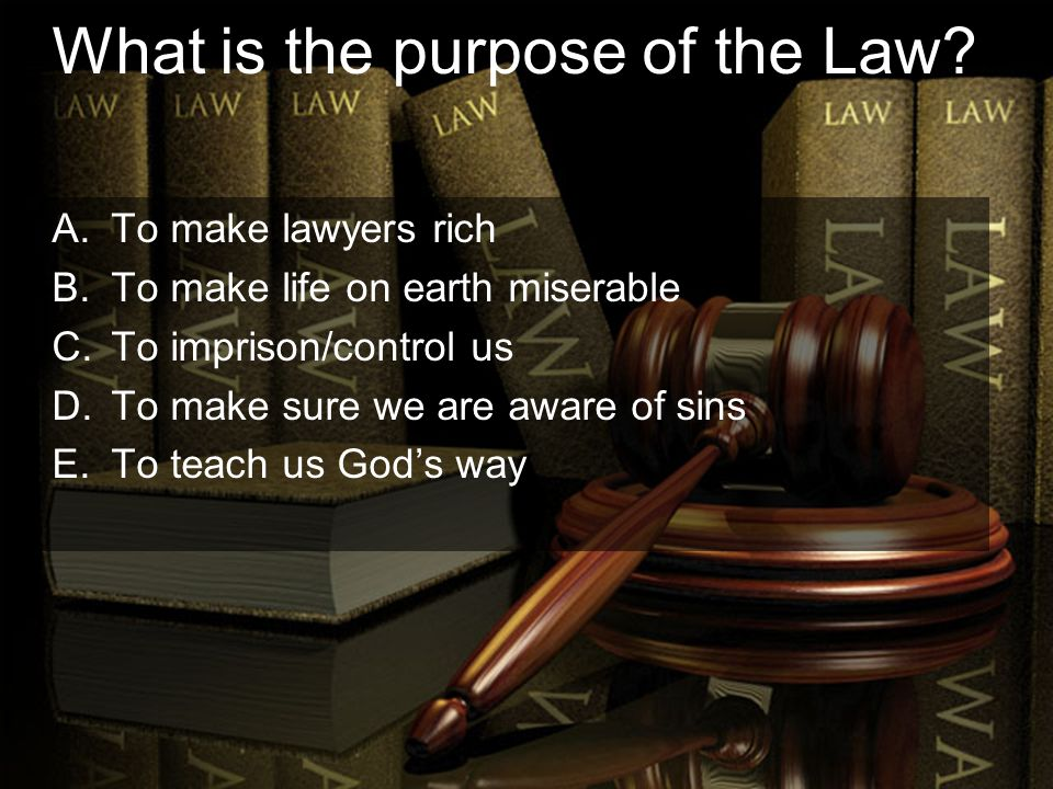 What is the purpose of the Law? A.To make lawyers rich B.To make life on earth miserable C.To imprison/control us D.To make sure we are aware of sins