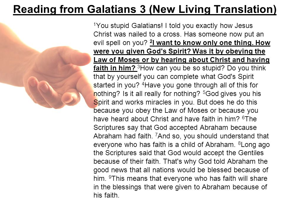 Reading from Galatians 3 (New Living Translation) 1 You stupid Galatians! I told you exactly how Jesus Christ was nailed to a cross. Has someone now p