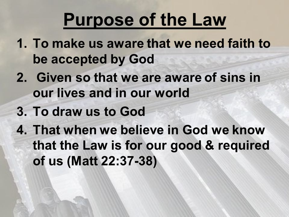 Purpose of the Law 1.To make us aware that we need faith to be accepted by God 2. Given so that we are aware of sins in our lives and in our world 3.T