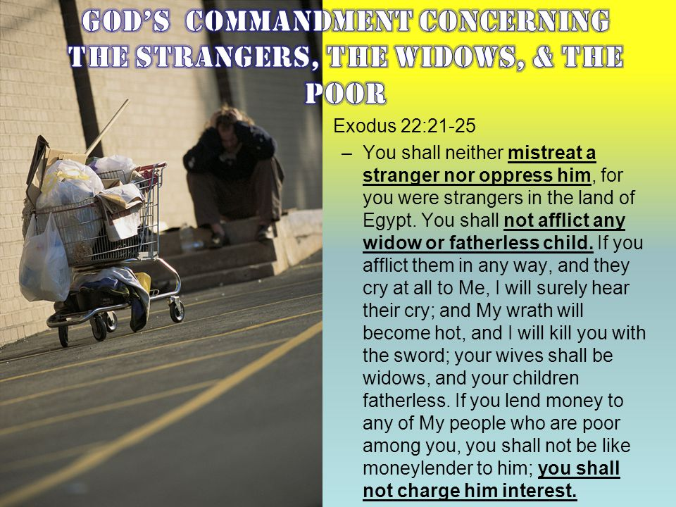 Exodus 22:21-25 –You shall neither mistreat a stranger nor oppress him, for you were strangers in the land of Egypt. You shall not afflict any widow o