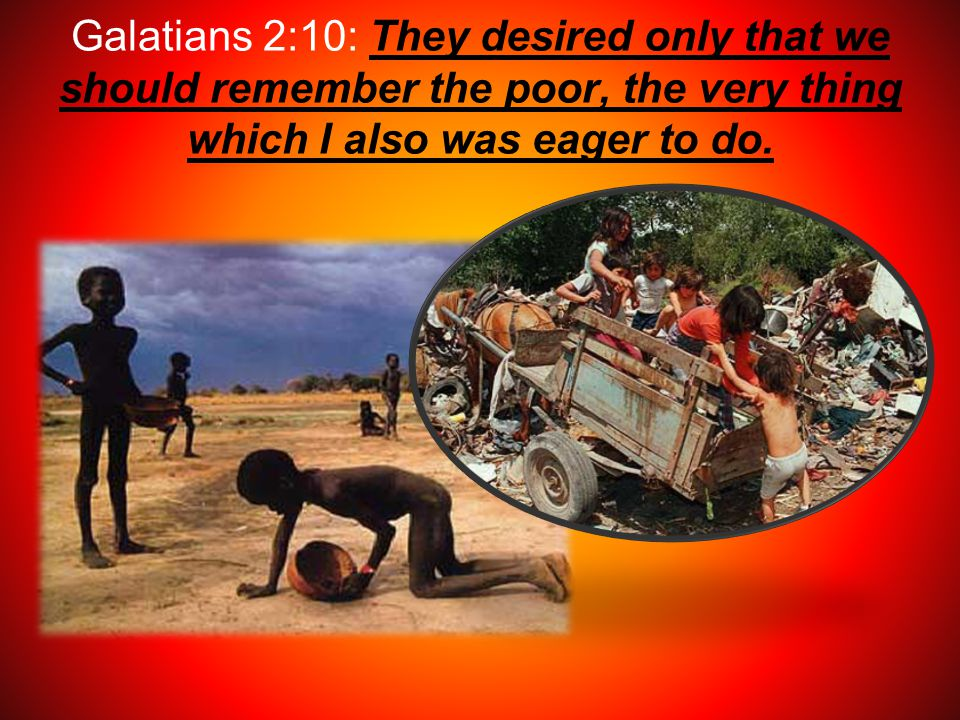Galatians 2:10: They desired only that we should remember the poor, the very thing which I also was eager to do.