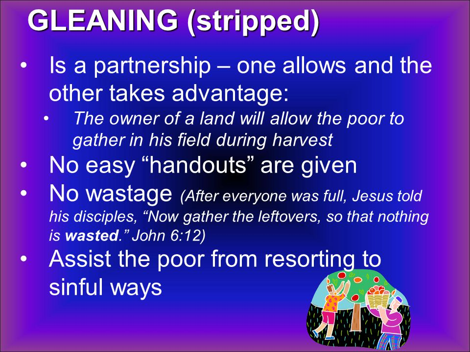 GLEANING (stripped) Is a partnership – one allows and the other takes advantage: The owner of a land will allow the poor to gather in his field during