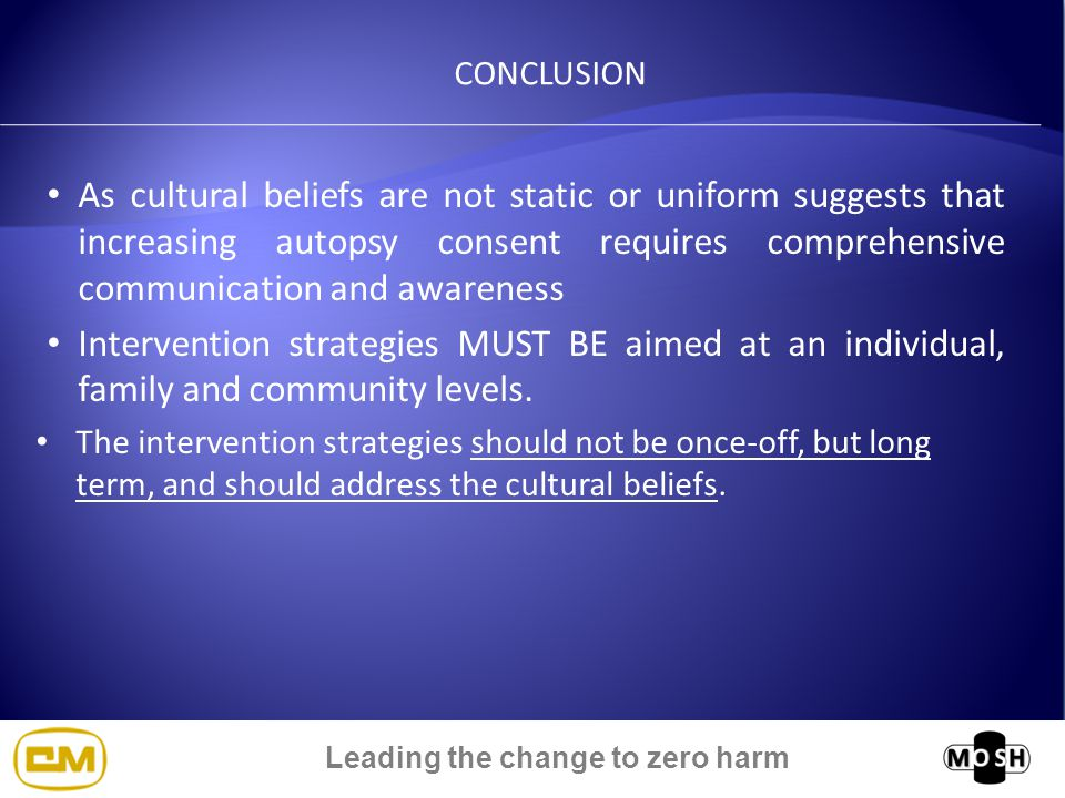 Leading the change to zero harm CONCLUSION As cultural beliefs are not static or uniform suggests that increasing autopsy consent requires comprehensive communication and awareness Intervention strategies MUST BE aimed at an individual, family and community levels.