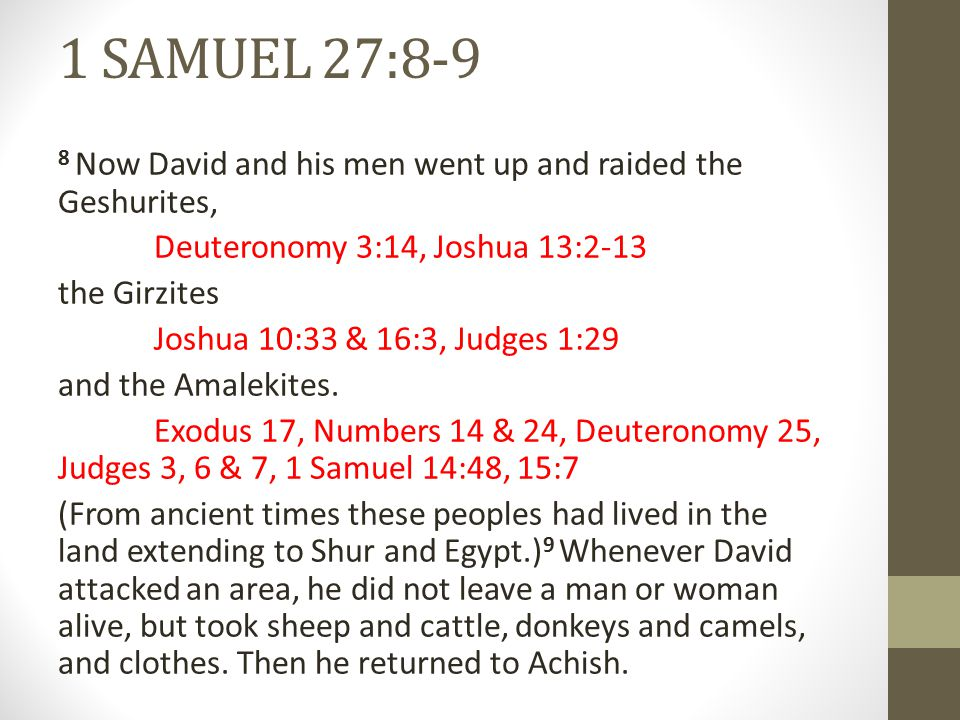 1 SAMUEL 27:10-12 10 When Achish asked, Where did you go raiding today? David would say, Against the Negev of Judah or Against the Negev of Jerahmeel or Against the Negev of the Kenites. 11 He did not leave a man or woman alive to be brought to Gath, for he thought, They might inform on us and say, 'This is what David did.' And such was his practice as long as he lived in Philistine territory.
